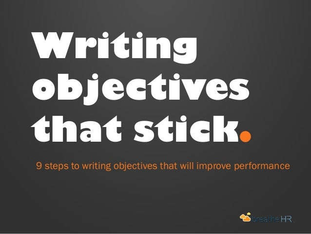 Writing objectives that stick. 9 steps to writing objectives that will improve performance