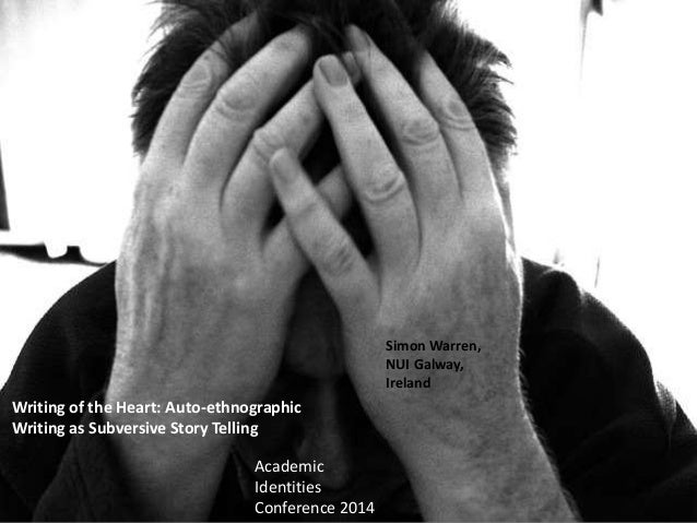 Writing of the Heart: Auto-ethnographic Writing as Subversive Story Telling Simon Warren, NUI Galway, Ireland Academic Ide...