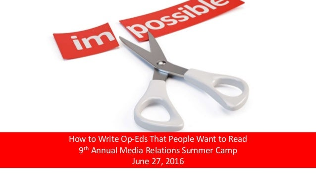 How to Write Op-Eds That People Want to Read 9th Annual Media Relations Summer Camp June 27, 2016
