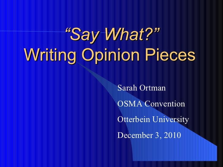 """ Say What?""  Writing Opinion Pieces Sarah Ortman OSMA Convention Otterbein University December 3, 2010"