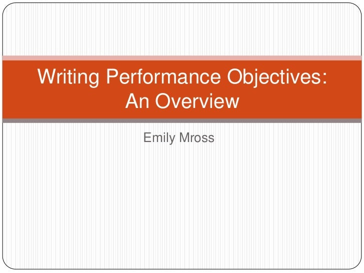 Writing Performance Objectives:          An Overview           Emily Mross