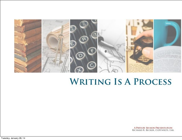 Writing Is A Process  A Private Session Presentation Richard R. Becker, Copywrite, Ink.  Tuesday, January 28, 14