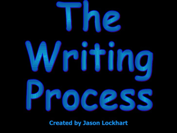 The Writing Process Created by Jason Lockhart