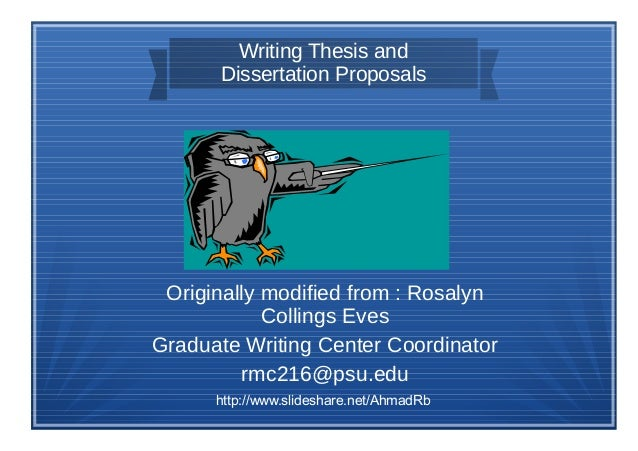 Writing Thesis and Dissertation Proposals Originally modified from : Rosalyn Collings Eves Graduate Writing Center Coordin...