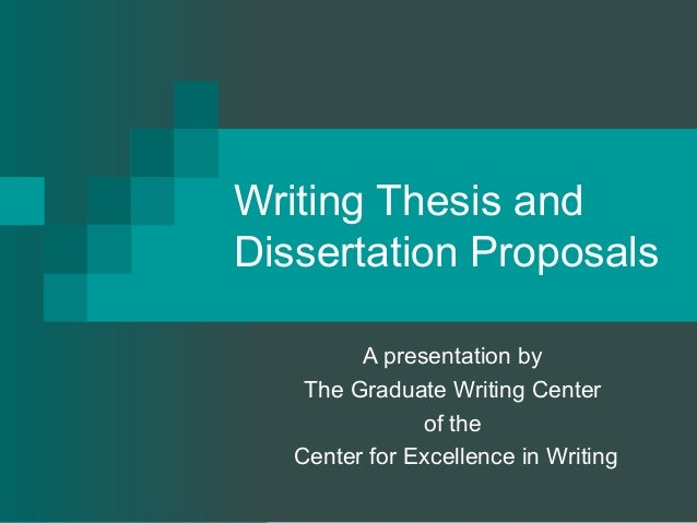 Writing Thesis and Dissertation Proposals A presentation by The Graduate Writing Center of the Center for Excellence in Wr...