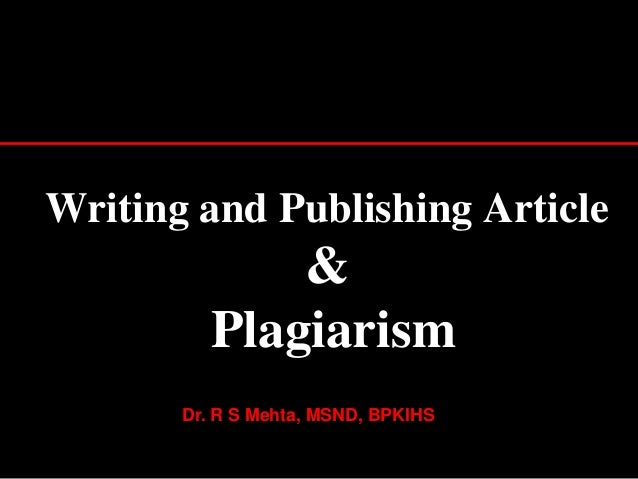 Writing and Publishing Article  & Plagiarism Dr. R S Mehta, MSND, BPKIHS 1