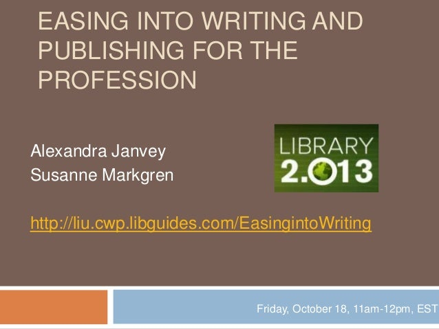 EASING INTO WRITING AND PUBLISHING FOR THE PROFESSION Alexandra Janvey Susanne Markgren http://liu.cwp.libguides.com/Easin...