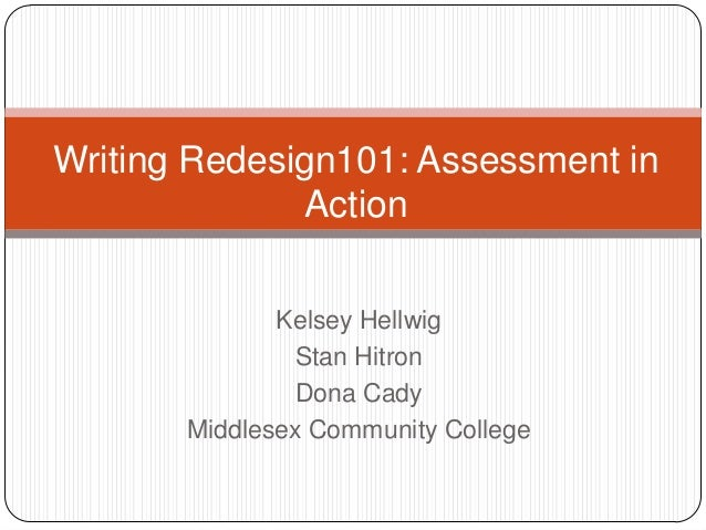 Kelsey HellwigStan HitronDona CadyMiddlesex Community CollegeWriting Redesign101: Assessment inAction