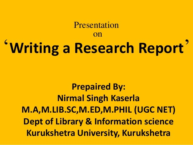 Presentation  on  'Writing a Research Report'  Prepaired By:  Nirmal Singh Kaserla  M.A,M.LIB.SC,M.ED,M.PHIL (UGC NET)  De...