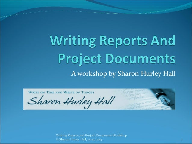 A workshop by Sharon Hurley HallWriting Reports and Project Documents Workshop© Sharon Hurley Hall, 2009; 2013            ...