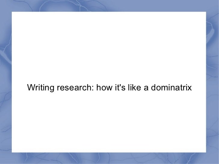 Writing research: how it's like a dominatrix