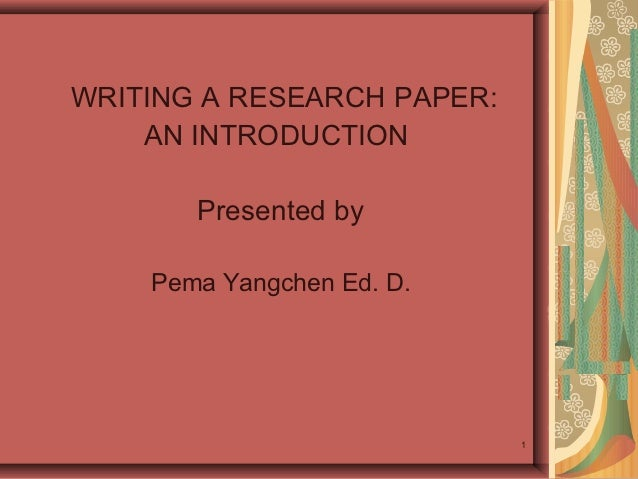 WRITING A RESEARCH PAPER:    AN INTRODUCTION       Presented by    Pema Yangchen Ed. D.                            1