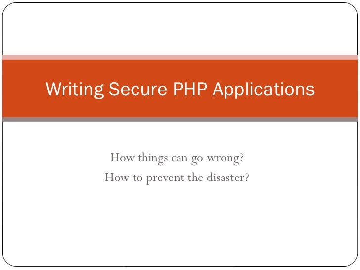 How things can go wrong? How to prevent the disaster? Writing Secure PHP Applications