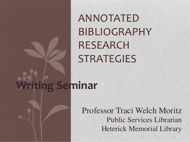 ANNOTATED BIBLIOGRAPHY RESEARCH STRATEGIES Writing Seminar Professor Traci Welch Moritz Public Services Librarian Heterick...