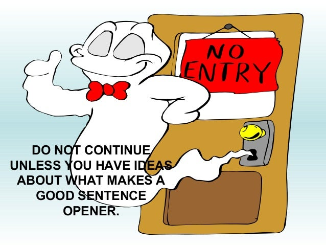 DO NOT CONTINUE  UNLESS YOU HAVE IDEAS  ABOUT WHAT MAKES A  GOOD SENTENCE  OPENER.