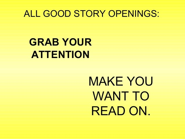 ALL GOOD STORY OPENINGS:  GRAB YOUR  ATTENTION  MAKE YOU  WANT TO  READ ON.