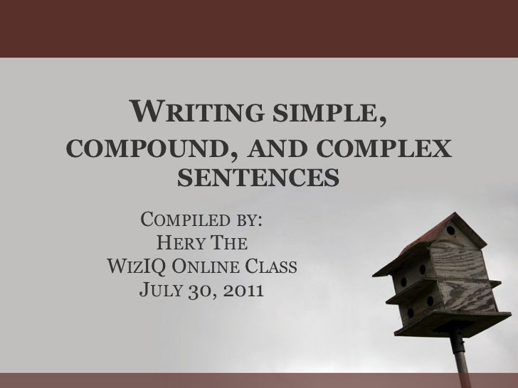 WRITING SIMPLE,COMPOUND, AND COMPLEX        SENTENCES     COMPILED BY:      HERY THE  WIZIQ ONLINE CLASS     JULY 30, 2011