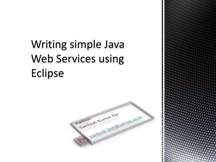 Writing simple Java Web Services using Eclipse<br />Author:<br />Santosh Kumar Kar<br />santosh.bsil@yahoo.co.in<br />