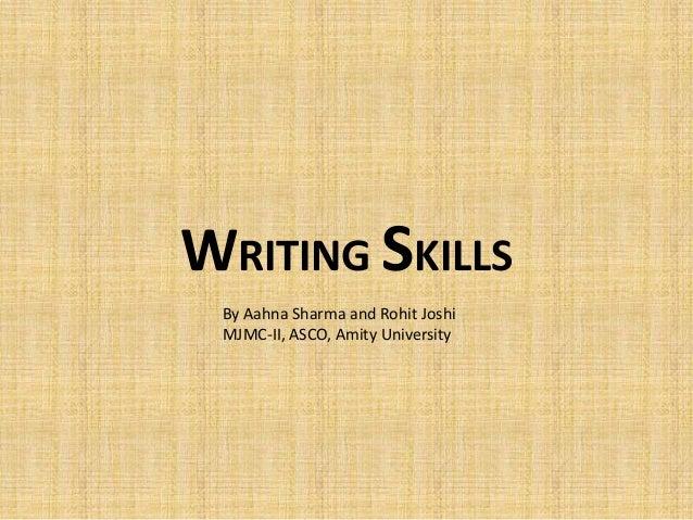 WRITING SKILLS By Aahna Sharma and Rohit Joshi MJMC-II, ASCO, Amity University