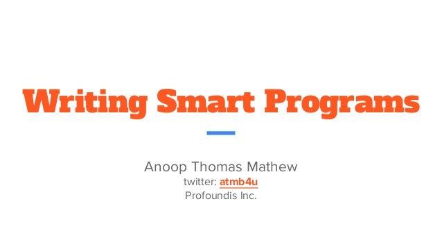 Writing Smart Programs Anoop Thomas Mathew twitter: atmb4u Profoundis Inc.