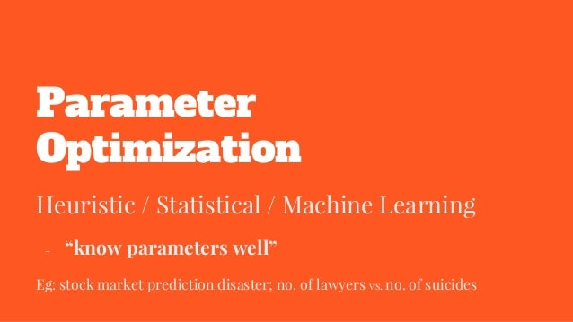"""Parameter Optimization Heuristic / Statistical / Machine Learning - """"know parameters well"""" Eg: stock market prediction dis..."""