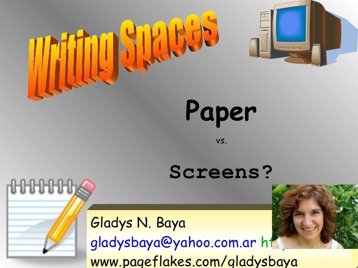 Writing Spaces Paper vs. Screens? Gladys N. Baya  gladysbaya@yahoo.com.ar  http:// www.pageflakes.com/gladysbaya