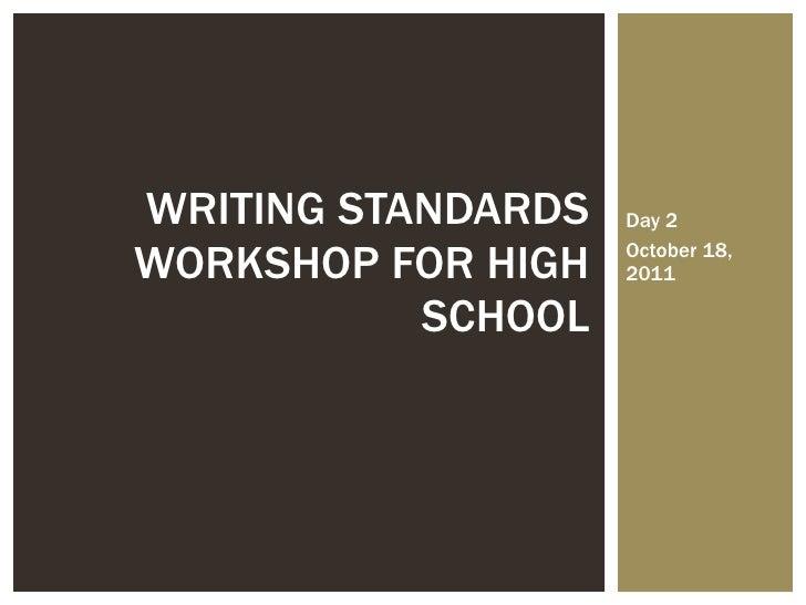 Day 2 October 18, 2011 WRITING STANDARDS WORKSHOP FOR HIGH SCHOOL