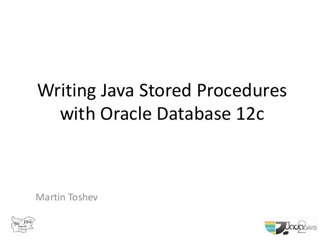Writing Java Stored Procedures with Oracle Database 12c Martin Toshev