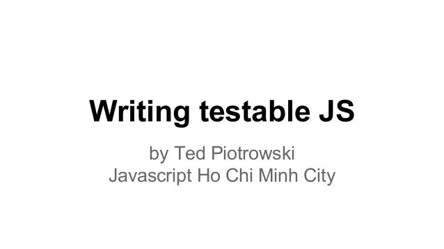 Writing testable JS by Ted Piotrowski Javascript Ho Chi Minh City