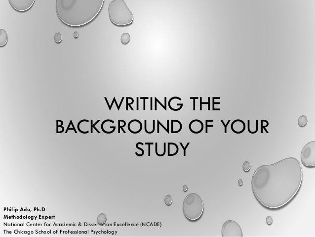 WRITING THE BACKGROUND OF YOUR STUDY Philip Adu, Ph.D. Methodology Expert National Center for Academic & Dissertation Exce...