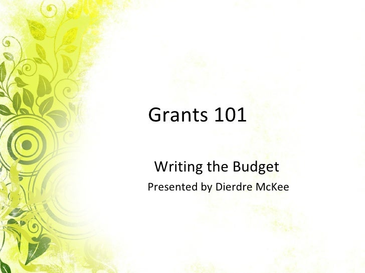 Grants 101 Writing the Budget  Presented by Dierdre McKee