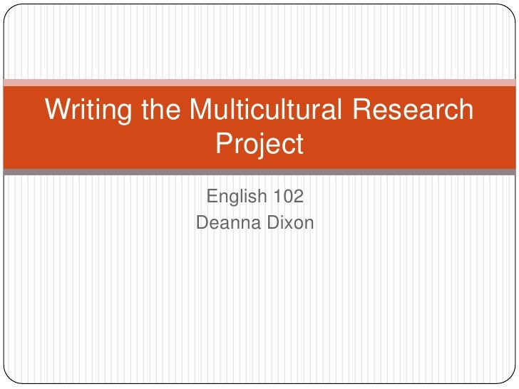 English 102<br />Deanna Dixon<br />Writing the Multicultural Research Project<br />