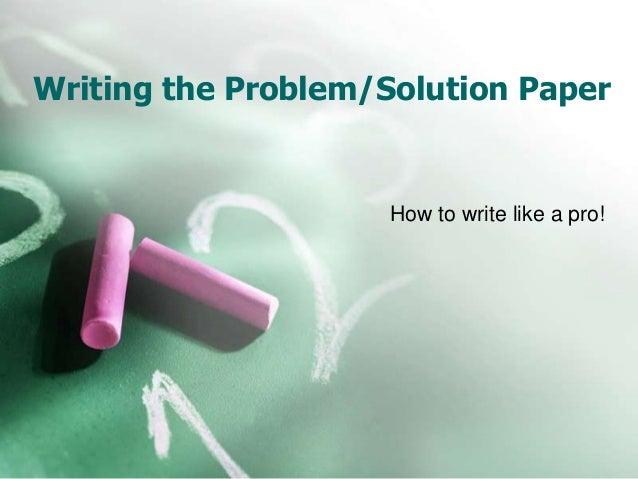 Writing the Problem/Solution Paper How to write like a pro!