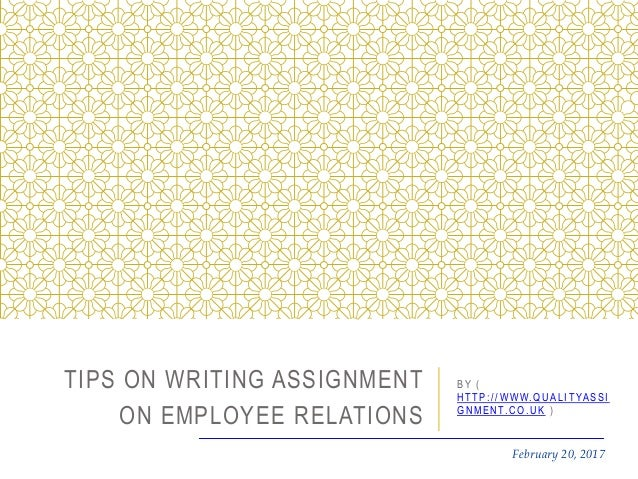 February 20, 2017 TIPS ON WRITING ASSIGNMENT ON EMPLOYEE RELATIONS B Y ( H T T P : / / W W W. Q U A L I T YA S S I G N M E...