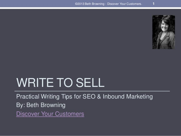 WRITE TO SELL Practical Writing Tips for SEO & Inbound Marketing By: Beth Browning Discover Your Customers 1©2013 Beth Bro...