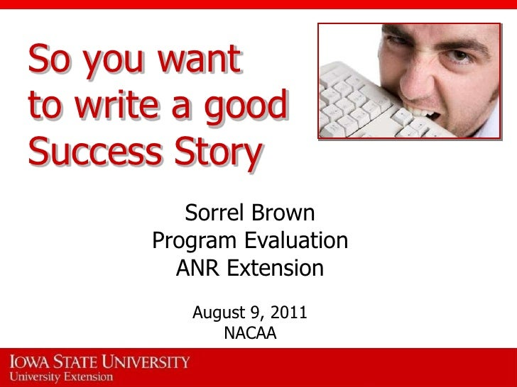 So you want to write a goodSuccess Story<br />Sorrel Brown <br />Program Evaluation<br />ANR Extension<br />August 9, 2011...