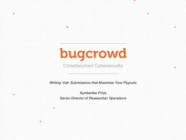 Crowdsourced Cybersecurity Writing Vuln Submissions that Maximize Your Payouts Kymberlee Price Senior Director of Research...