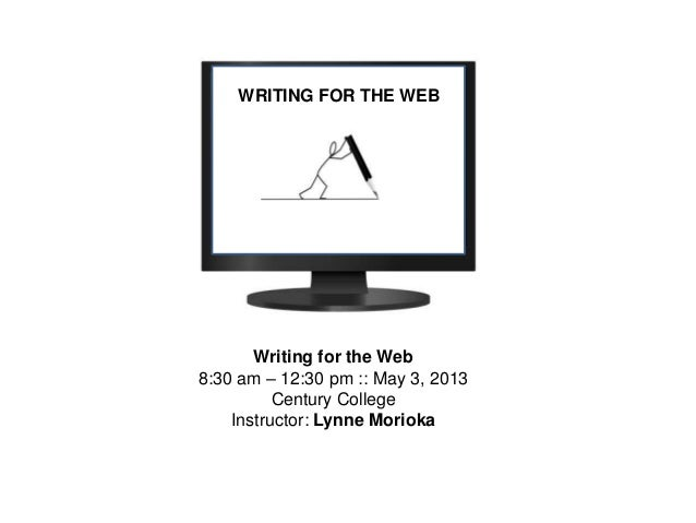 WRITING FOR THE WEBWriting for the Web8:30 am – 12:30 pm :: May 3, 2013Century CollegeInstructor: Lynne Morioka