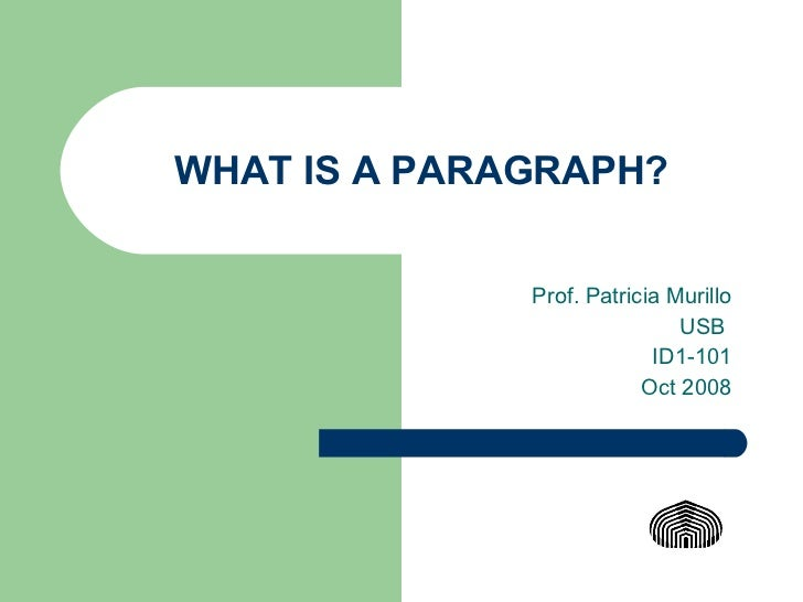 WHAT IS A PARAGRAPH? Prof. Patricia Murillo USB  ID1-101 Oct 2008