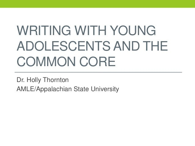WRITING WITH YOUNG ADOLESCENTS AND THE COMMON CORE Dr. Holly Thornton AMLE/Appalachian State University