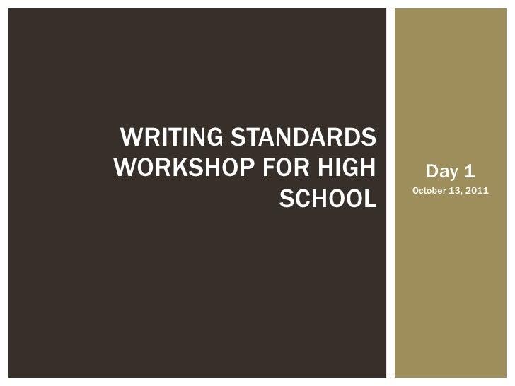 Day 1 October 13, 2011 WRITING STANDARDS WORKSHOP FOR HIGH SCHOOL