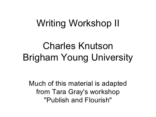 Writing Workshop II     Charles KnutsonBrigham Young University Much of this material is adapted  from Tara Grays workshop...