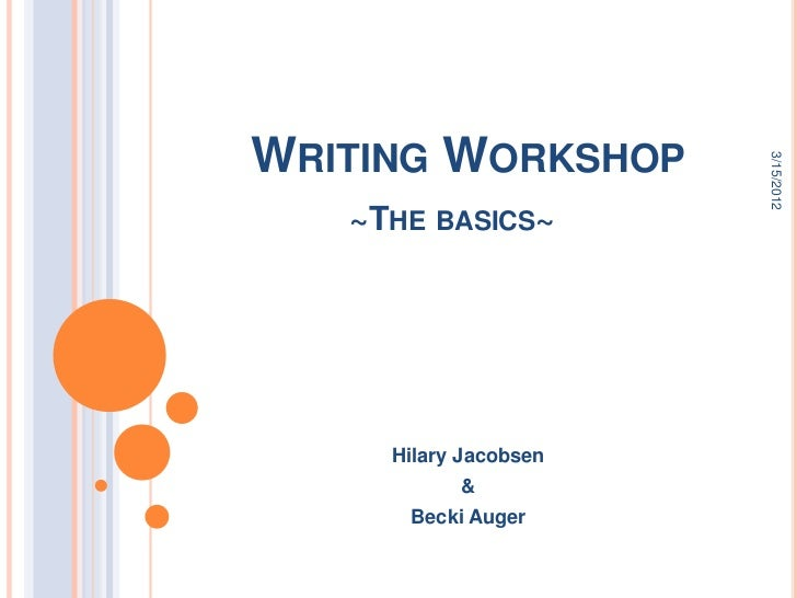 WRITING WORKSHOP                       3/15/2012   ~THE BASICS~     Hilary Jacobsen           &      Becki Auger