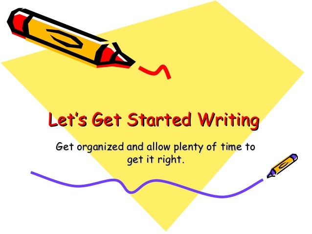 Let's Get Started WritingGet organized and allow plenty of time to              get it right.