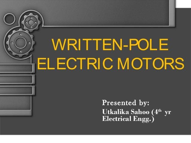 WRITTEN-POLE ELECTRIC MOTORS Presented by: Utkalika Sahoo (4th yr Electrical Engg.)