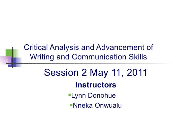 Critical Analysis and Advancement of Writing and Communication Skills <ul><li>Session 2 May 11, 2011 </li></ul><ul><li>Ins...