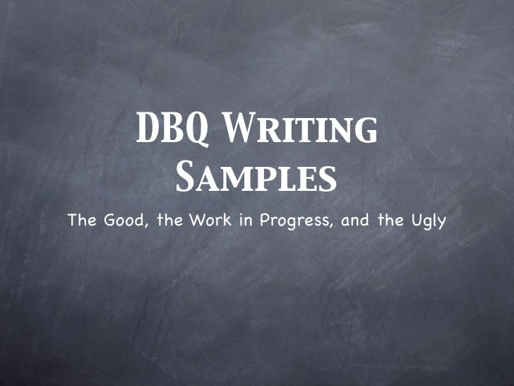 DBQ Writing         SamplesThe Good, the Work in Progress, and the Ugly