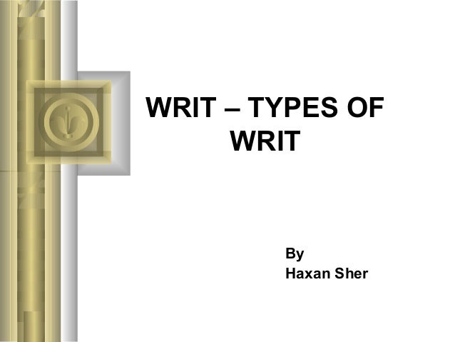 WRIT – TYPES OFWRITByHaxan Sher