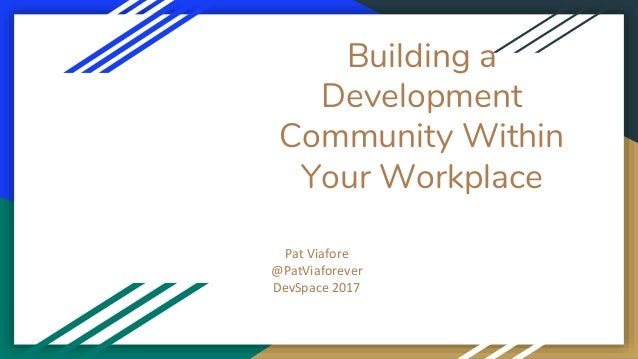 Building a Development Community Within Your Workplace Pat Viafore @PatViaforever DevSpace 2017