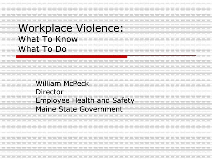 Workplace Violence: What To Know What To Do William McPeck Director Employee Health and Safety Maine State Government